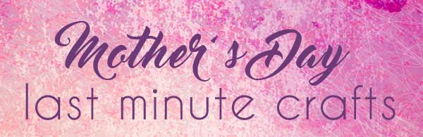Mother's Day: Last Minute Gifts